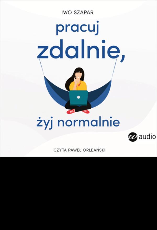 Pracuj zdalnie, żyj normalnie -iwo Szapar - audiobook czyta Paweł Orleański